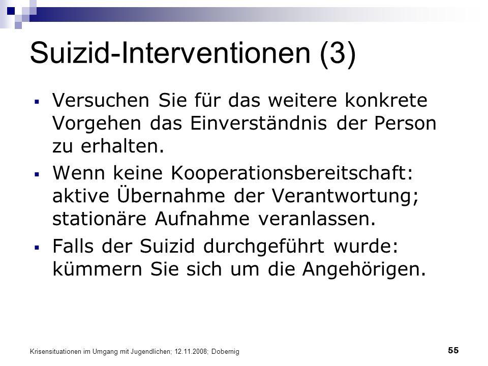 Krisensituationen im Umgang mit Jugendlichen; 12.11.2008; Dobernig 55 Suizid-Interventionen (3) Versuchen Sie für das weitere konkrete Vorgehen das Einverständnis der Person zu erhalten.