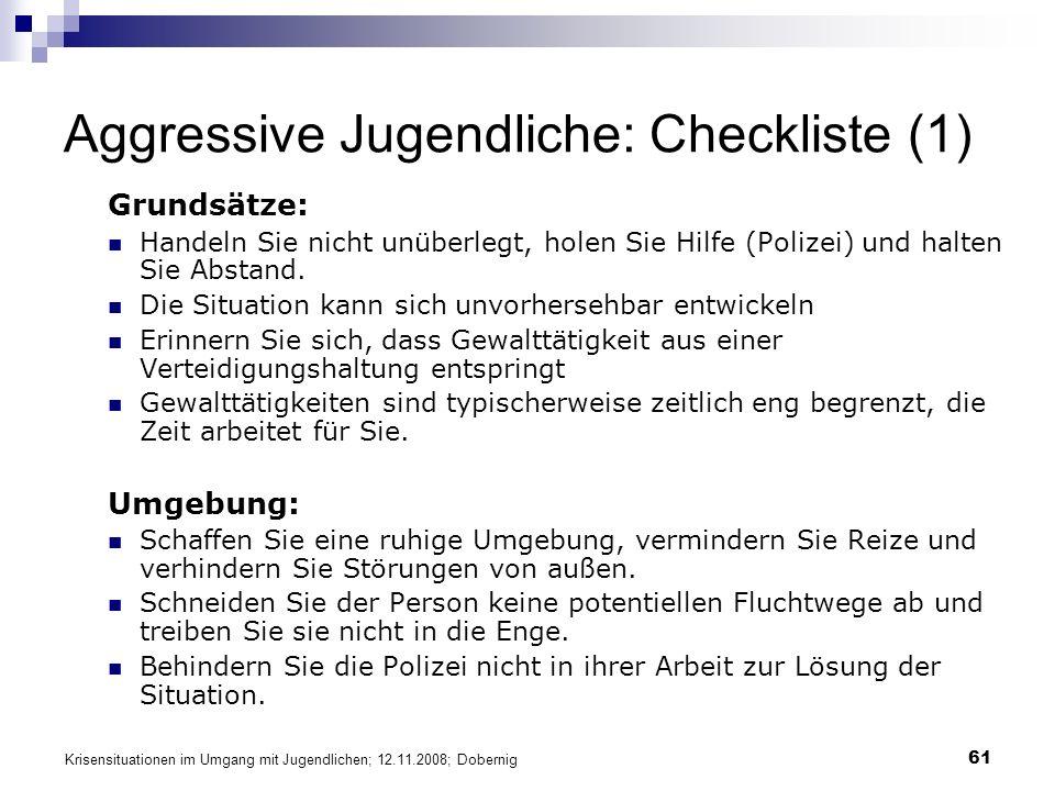 Krisensituationen im Umgang mit Jugendlichen; 12.11.2008; Dobernig 61 Aggressive Jugendliche: Checkliste (1) Grundsätze: Handeln Sie nicht unüberlegt, holen Sie Hilfe (Polizei) und halten Sie Abstand.