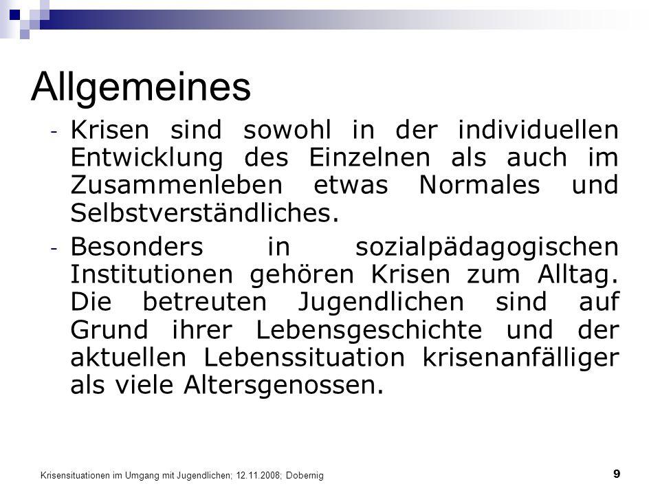 Krisensituationen im Umgang mit Jugendlichen; 12.11.2008; Dobernig 9 Allgemeines - Krisen sind sowohl in der individuellen Entwicklung des Einzelnen als auch im Zusammenleben etwas Normales und Selbstverständliches.