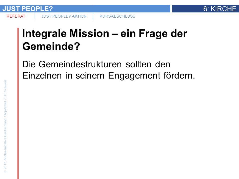 JUST PEOPLE 6: KIRCHE REFERATJUST PEOPLE -AKTIONKURSABSCHLUSS Integrale Mission – ein Frage der Gemeinde.