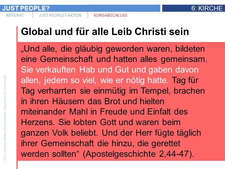 JUST PEOPLE 6: KIRCHE REFERATJUST PEOPLE -AKTIONKURSABSCHLUSS Global und für alle Leib Christi sein Und alle, die gläubig geworden waren, bildeten eine Gemeinschaft und hatten alles gemeinsam.