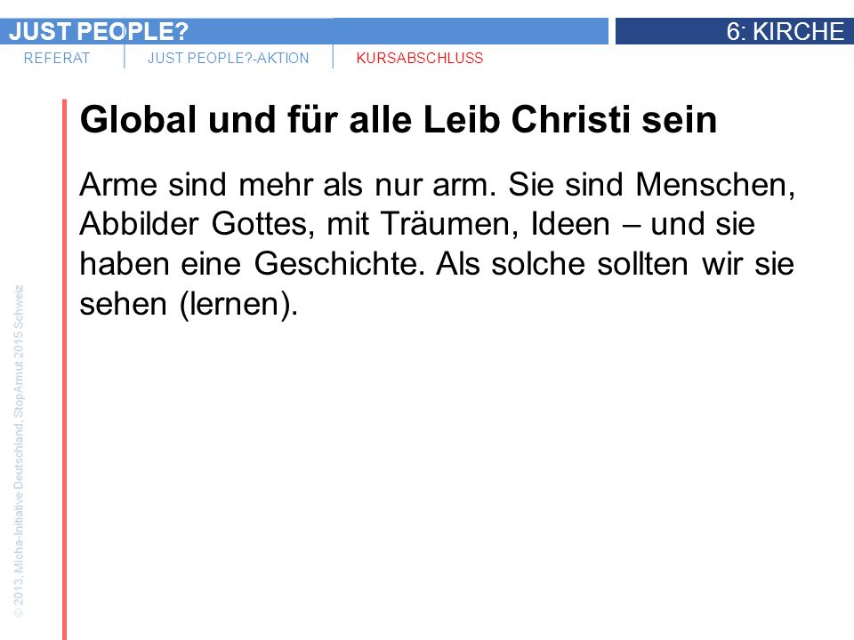 JUST PEOPLE 6: KIRCHE REFERATJUST PEOPLE -AKTIONKURSABSCHLUSS Global und für alle Leib Christi sein Arme sind mehr als nur arm.