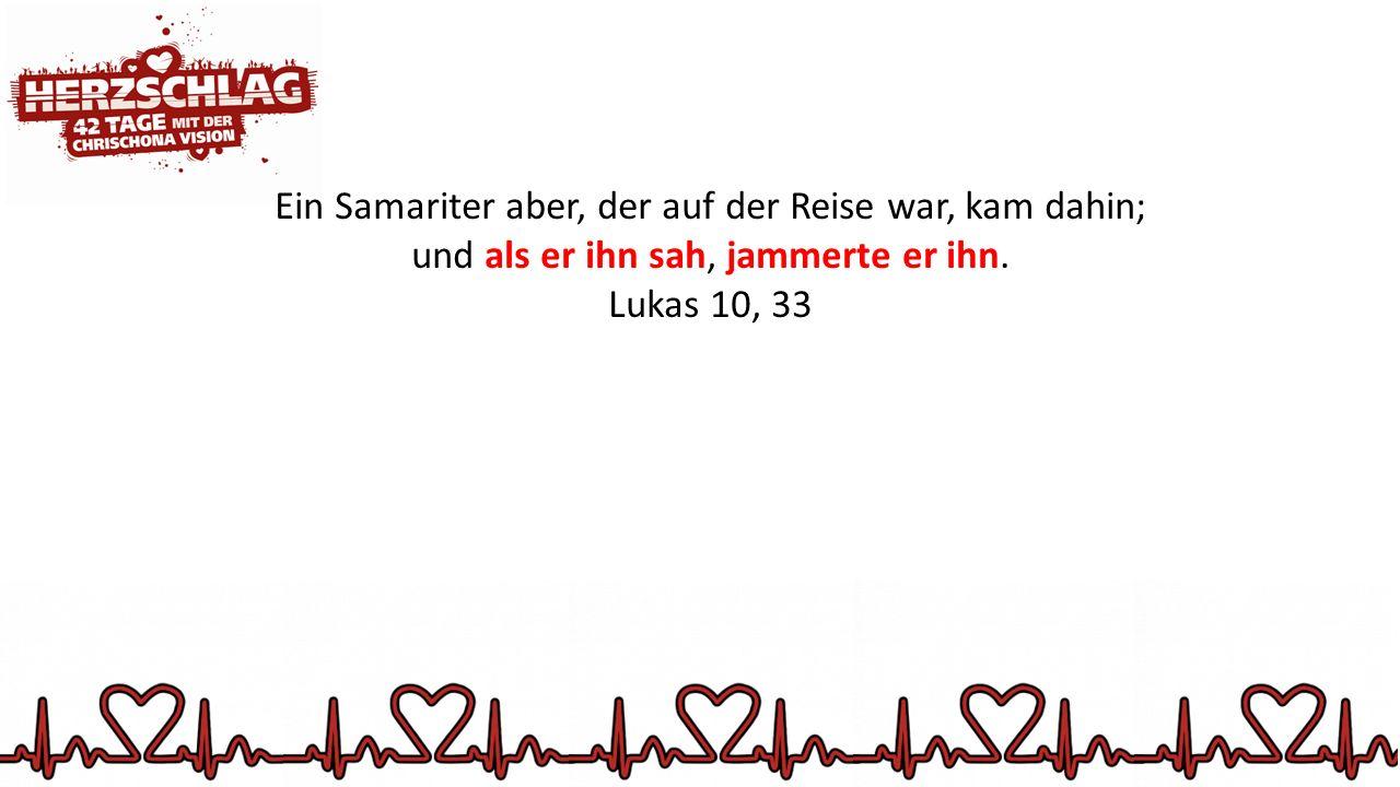 Ein Samariter aber, der auf der Reise war, kam dahin; und als er ihn sah, jammerte er ihn.