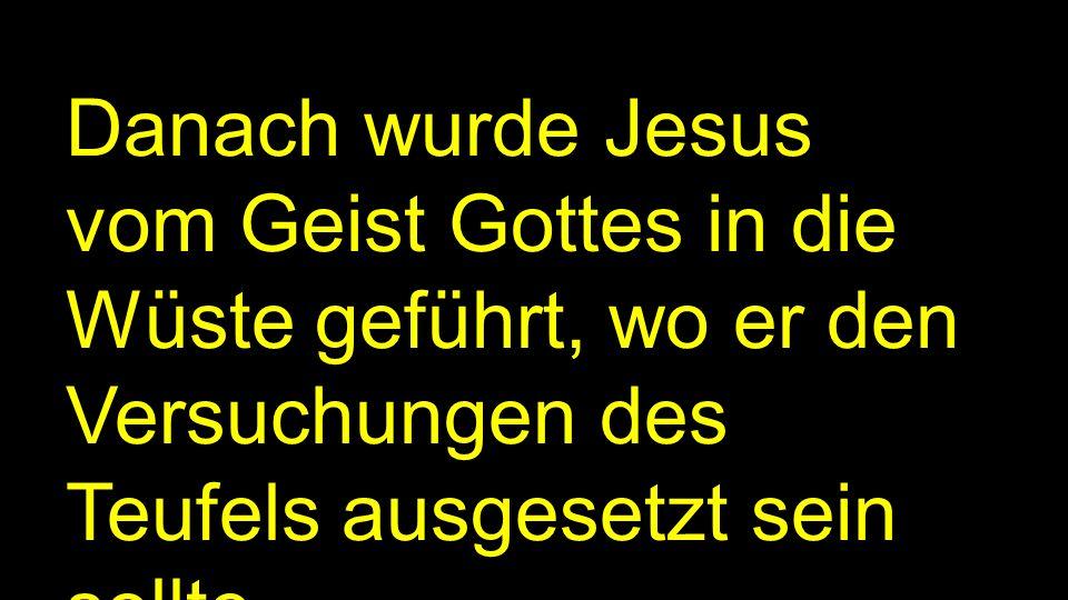 Danach wurde Jesus vom Geist Gottes in die Wüste geführt, wo er den Versuchungen des Teufels ausgesetzt sein sollte.