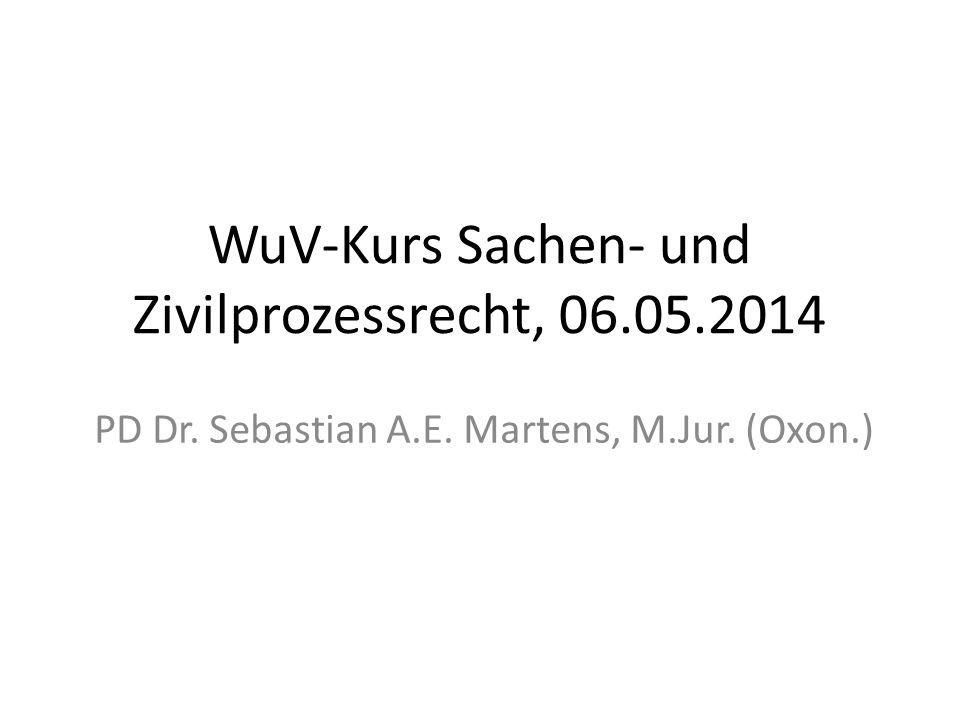 WuV-Kurs Sachen- und Zivilprozessrecht, 06.05.2014 PD Dr. Sebastian A.E. Martens, M.Jur. (Oxon.)