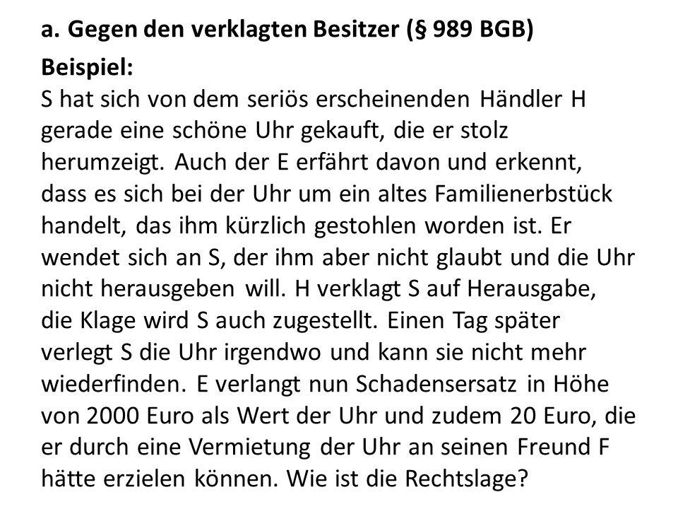 a.Gegen den verklagten Besitzer (§ 989 BGB) Beispiel: S hat sich von dem seriös erscheinenden Händler H gerade eine schöne Uhr gekauft, die er stolz h