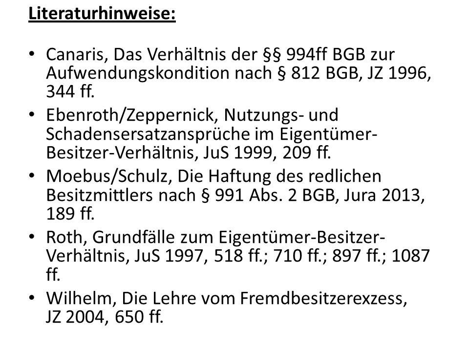 Literaturhinweise: Canaris, Das Verhältnis der §§ 994ff BGB zur Aufwendungskondition nach § 812 BGB, JZ 1996, 344 ff. Ebenroth/Zeppernick, Nutzungs- u