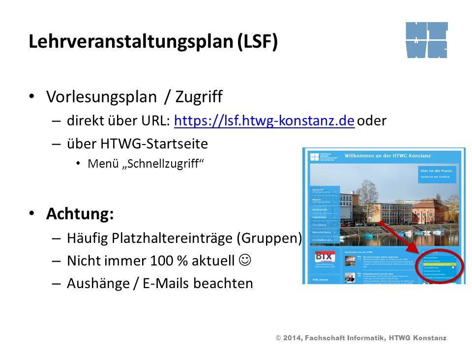 © 2014, Fachschaft Informatik, HTWG Konstanz Lehrveranstaltungsplan (LSF) Vorlesungsplan / Zugriff – direkt über URL: https://lsf.htwg-konstanz.de oderhttps://lsf.htwg-konstanz.de – über HTWG-Startseite Menü Schnellzugriff Achtung: – Häufig Platzhaltereinträge (Gruppen) – Nicht immer 100 % aktuell – Aushänge / E-Mails beachten