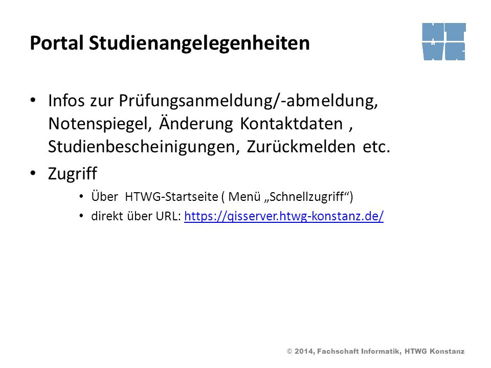 © 2014, Fachschaft Informatik, HTWG Konstanz Portal Studienangelegenheiten Infos zur Prüfungsanmeldung/-abmeldung, Notenspiegel, Änderung Kontaktdaten, Studienbescheinigungen, Zurückmelden etc.