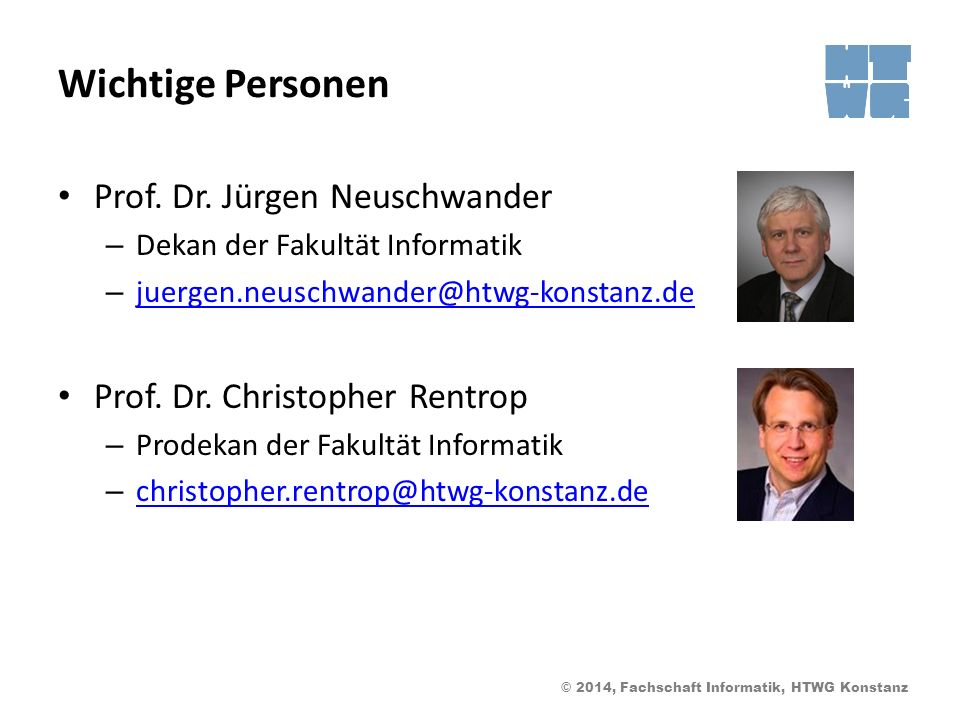 © 2014, Fachschaft Informatik, HTWG Konstanz Wichtige Personen Prof. Dr. Jürgen Neuschwander – Dekan der Fakultät Informatik – juergen.neuschwander@ht
