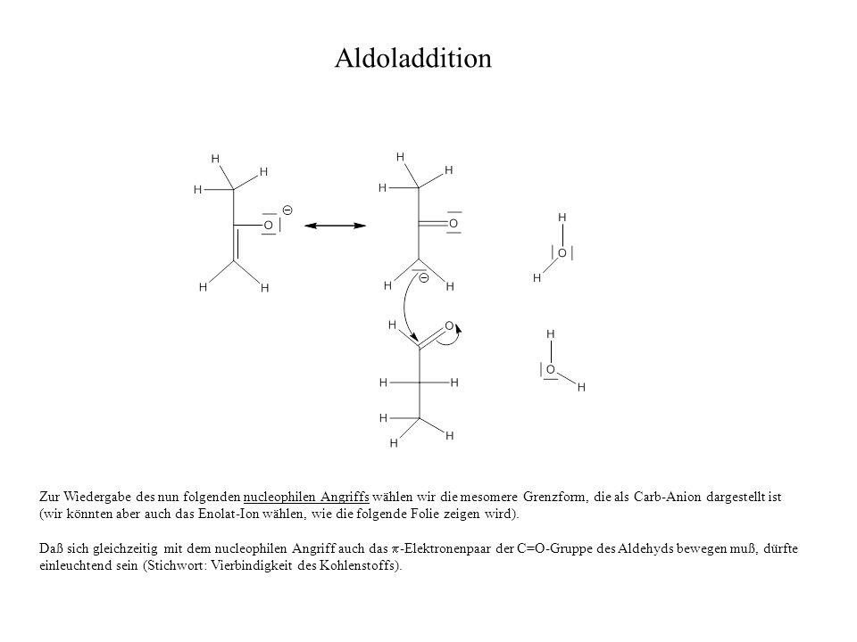 Zur Wiedergabe des nun folgenden nucleophilen Angriffs wählen wir die mesomere Grenzform, die als Carb-Anion dargestellt ist (wir könnten aber auch das Enolat-Ion wählen, wie die folgende Folie zeigen wird).