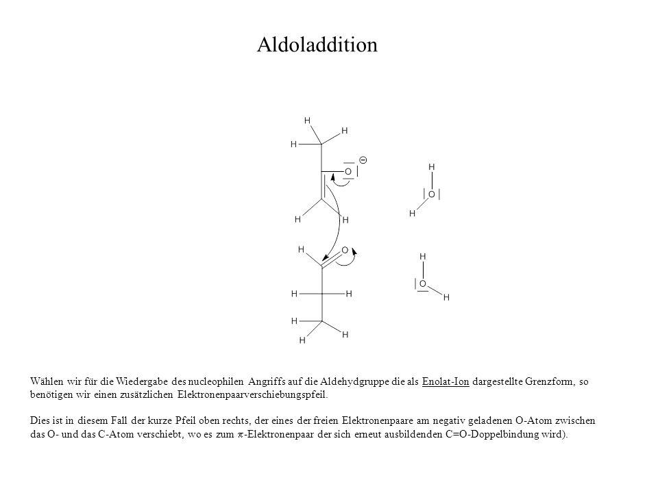Wählen wir für die Wiedergabe des nucleophilen Angriffs auf die Aldehydgruppe die als Enolat-Ion dargestellte Grenzform, so benötigen wir einen zusätzlichen Elektronenpaarverschiebungspfeil.