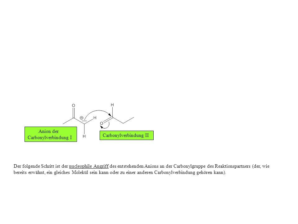 Der folgende Schritt ist der nucleophile Angriff des entstehenden Anions an der Carbonylgruppe des Reaktionspartners (der, wie bereits erwähnt, ein gleiches Molekül sein kann oder zu einer anderen Carbonylverbindung gehören kann).