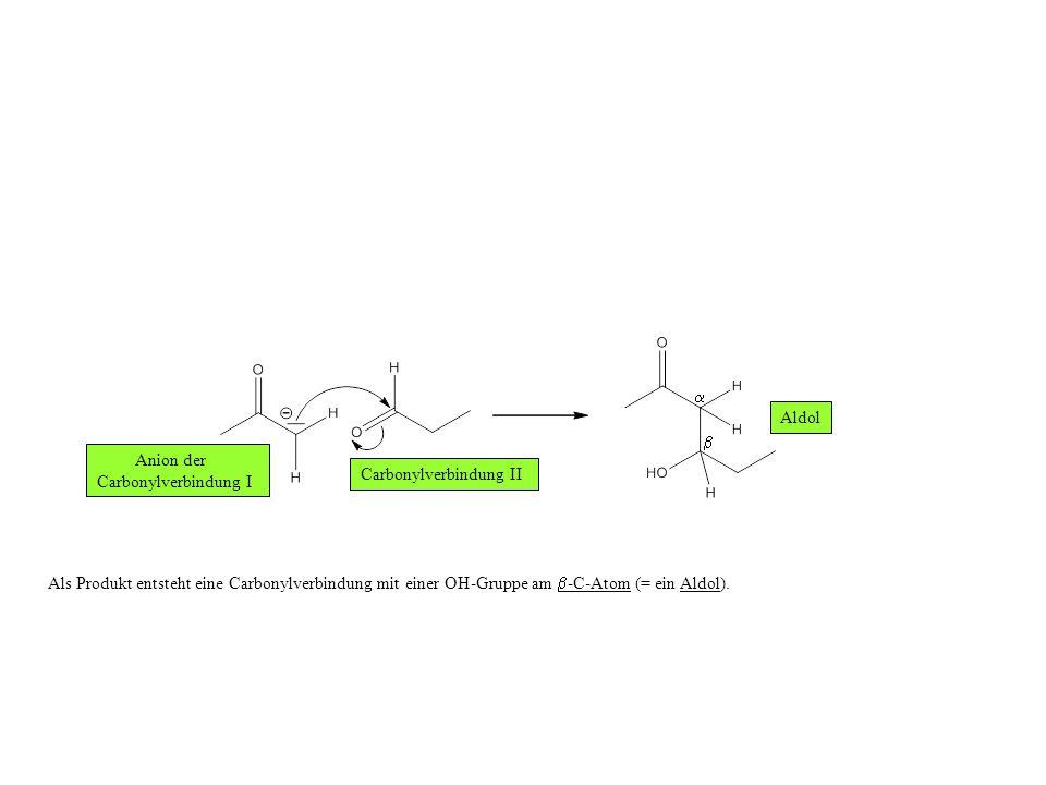 Als Produkt entsteht eine Carbonylverbindung mit einer OH-Gruppe am -C-Atom (= ein Aldol).