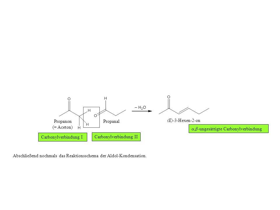 Propanon (= Aceton) Propanal (E)-3-Hexen-2-on – H 2 O Abschließend nochmals das Reaktionsschema der Aldol-Kondensation.