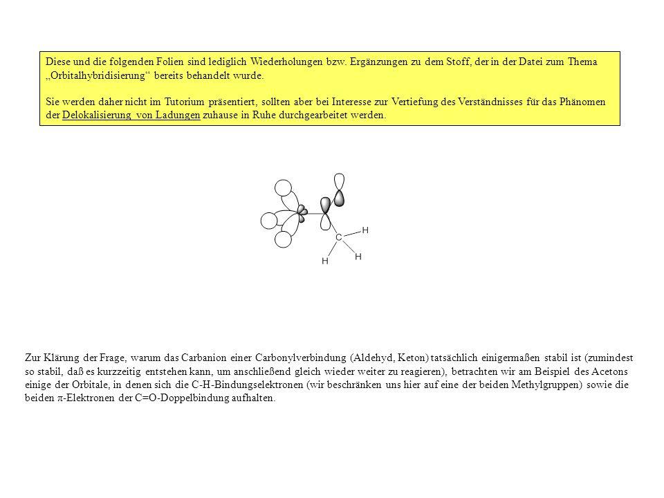 Zur Klärung der Frage, warum das Carbanion einer Carbonylverbindung (Aldehyd, Keton) tatsächlich einigermaßen stabil ist (zumindest so stabil, daß es kurzzeitig entstehen kann, um anschließend gleich wieder weiter zu reagieren), betrachten wir am Beispiel des Acetons einige der Orbitale, in denen sich die C-H-Bindungselektronen (wir beschränken uns hier auf eine der beiden Methylgruppen) sowie die beiden π-Elektronen der C=O-Doppelbindung aufhalten.
