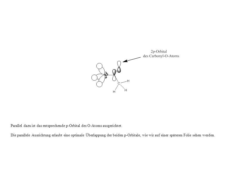 Parallel dazu ist das entsprechende p-Orbital des O-Atoms ausgerichtet.
