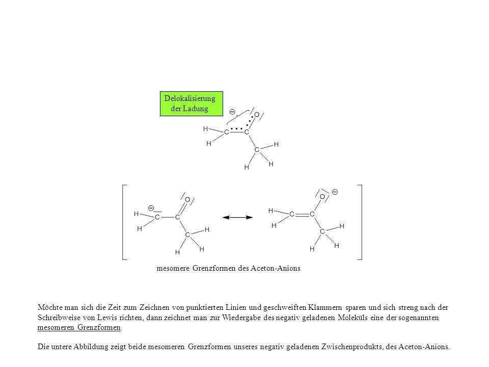 mesomere Grenzformen des Aceton-Anions Möchte man sich die Zeit zum Zeichnen von punktierten Linien und geschweiften Klammern sparen und sich streng nach der Schreibweise von Lewis richten, dann zeichnet man zur Wiedergabe des negativ geladenen Moleküls eine der sogenannten mesomeren Grenzformen.