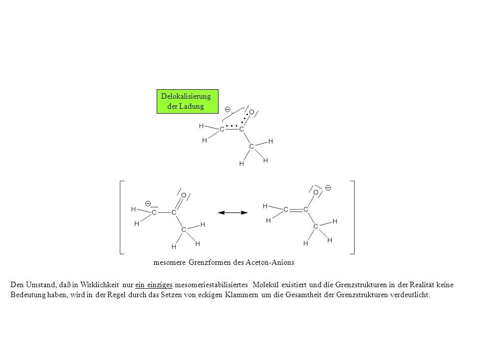 mesomere Grenzformen des Aceton-Anions Den Umstand, daß in Wirklichkeit nur ein einziges mesomeriestabilisiertes Molekül existiert und die Grenzstrukturen in der Realität keine Bedeutung haben, wird in der Regel durch das Setzen von eckigen Klammern um die Gesamtheit der Grenzstrukturen verdeutlicht.