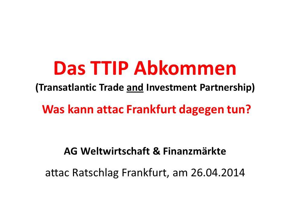 Das TTIP Abkommen (Transatlantic Trade and Investment Partnership) Was kann attac Frankfurt dagegen tun.