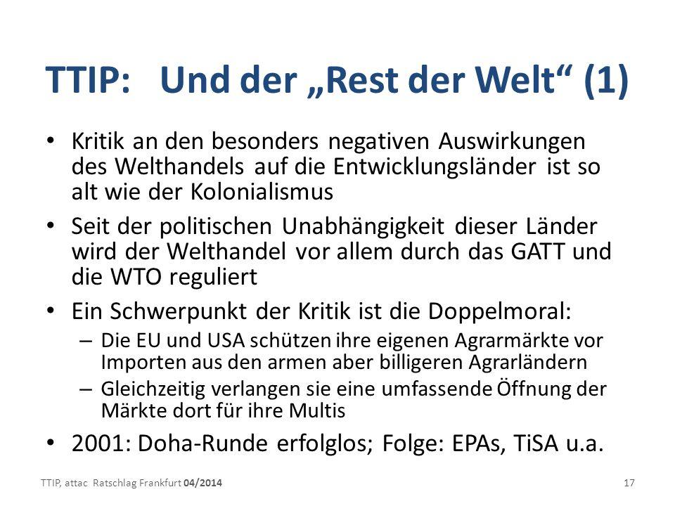 TTIP: Und der Rest der Welt (1) Kritik an den besonders negativen Auswirkungen des Welthandels auf die Entwicklungsländer ist so alt wie der Kolonialismus Seit der politischen Unabhängigkeit dieser Länder wird der Welthandel vor allem durch das GATT und die WTO reguliert Ein Schwerpunkt der Kritik ist die Doppelmoral: – Die EU und USA schützen ihre eigenen Agrarmärkte vor Importen aus den armen aber billigeren Agrarländern – Gleichzeitig verlangen sie eine umfassende Öffnung der Märkte dort für ihre Multis 2001: Doha-Runde erfolglos; Folge: EPAs, TiSA u.a.