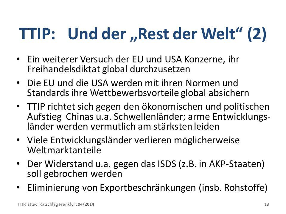 TTIP: Und der Rest der Welt (2) Ein weiterer Versuch der EU und USA Konzerne, ihr Freihandelsdiktat global durchzusetzen Die EU und die USA werden mit ihren Normen und Standards ihre Wettbewerbsvorteile global absichern TTIP richtet sich gegen den ökonomischen und politischen Aufstieg Chinas u.a.