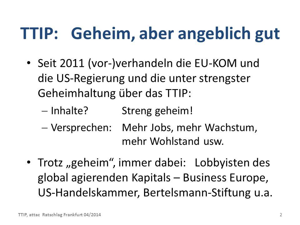 TTIP: Geheim, aber angeblich gut Seit 2011 (vor-)verhandeln die EU-KOM und die US-Regierung und die unter strengster Geheimhaltung über das TTIP: Inhalte.