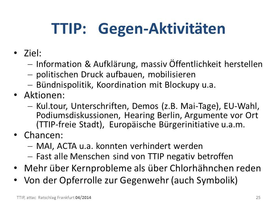 TTIP: Gegen-Aktivitäten Ziel: Information & Aufklärung, massiv Öffentlichkeit herstellen politischen Druck aufbauen, mobilisieren Bündnispolitik, Koordination mit Blockupy u.a.