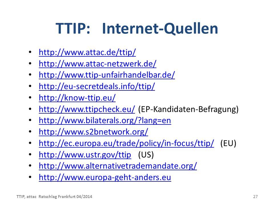 TTIP: Internet-Quellen http://www.attac.de/ttip/ http://www.attac.de/ttip/ http://www.attac-netzwerk.de/ http://www.attac-netzwerk.de/ http://www.ttip-unfairhandelbar.de/ http://www.ttip-unfairhandelbar.de/ http://eu-secretdeals.info/ttip/ http://know-ttip.eu/ http://www.ttipcheck.eu/ (EP-Kandidaten-Befragung) http://www.ttipcheck.eu/ http://www.bilaterals.org/?lang=en http://www.s2bnetwork.org/ http://ec.europa.eu/trade/policy/in-focus/ttip/(EU) http://ec.europa.eu/trade/policy/in-focus/ttip/ http://www.ustr.gov/ttip(US) http://www.ustr.gov/ttip http://www.alternativetrademandate.org/ http://www.europa-geht-anders.eu TTIP, attac Ratschlag Frankfurt 04/201427