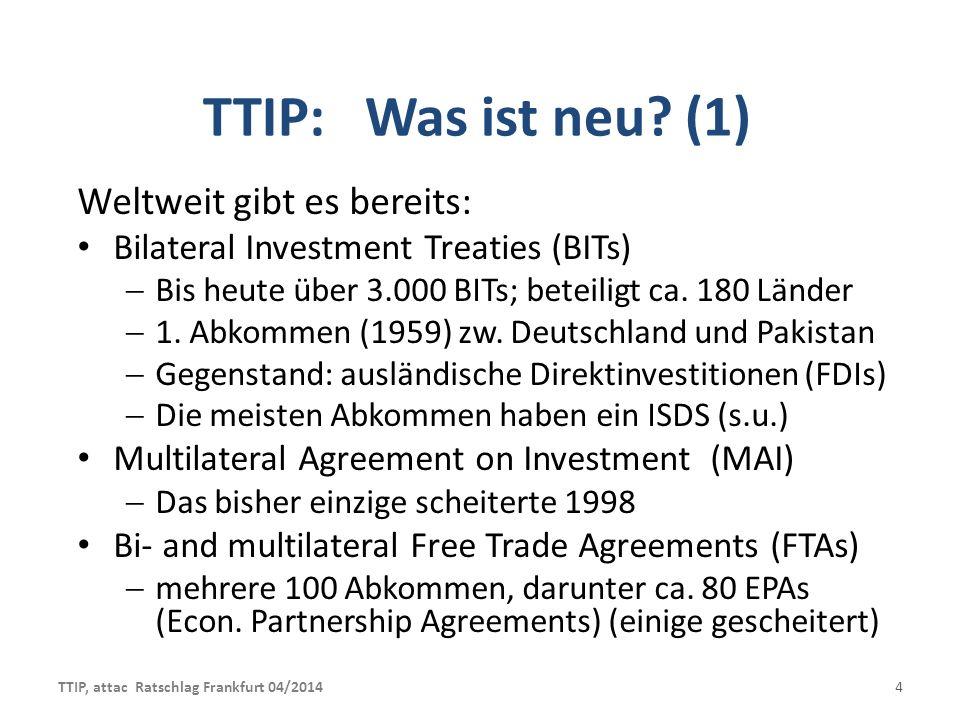 TTIP: Totengräber der Demokratie (3) Durchgriff des global agierenden Kapitals: USA + EU = größter Wirtschafts- und Handelsraum; steigende Dominanz bei Welthandelsbedingungen Soziale Sicherheitssysteme, Lebens-, Arbeits- und Umweltstandards werden platt gemacht Privatisierung öffentlicher, demokratisch kontrollierbarer Verfahren; Schiedsgerichte ersetzen demokratisch legitimierte Judikative; Privatisierung des Rechts Faktisch ein Staatsstreich der großen Konzerne (des globalen Kapitals) gegen die Demokratie TTIP, attac Ratschlag Frankfurt 04/201415