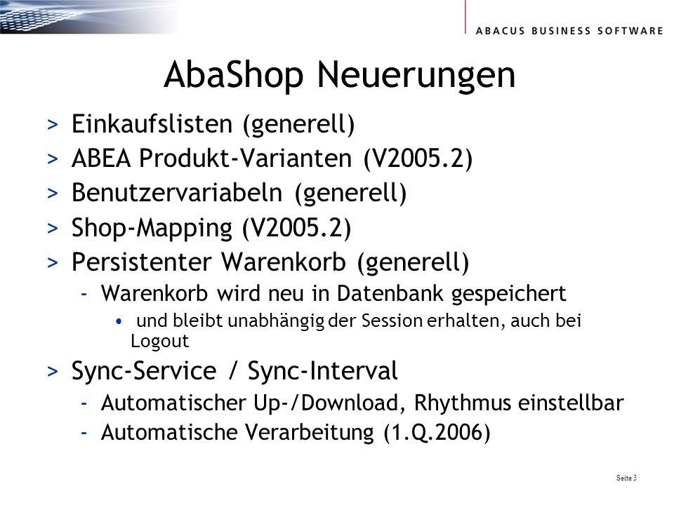 Seite 3 AbaShop Neuerungen >Einkaufslisten (generell) >ABEA Produkt-Varianten (V2005.2) >Benutzervariabeln (generell) >Shop-Mapping (V2005.2) >Persistenter Warenkorb (generell) -Warenkorb wird neu in Datenbank gespeichert und bleibt unabhängig der Session erhalten, auch bei Logout >Sync-Service / Sync-Interval -Automatischer Up-/Download, Rhythmus einstellbar -Automatische Verarbeitung (1.Q.2006)