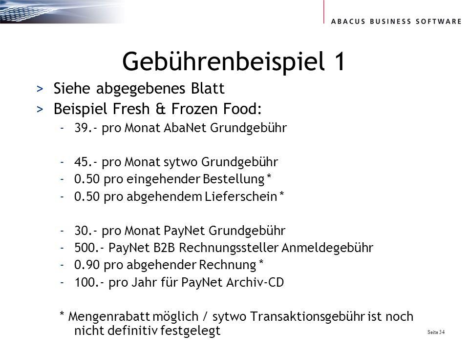 Seite 34 Gebührenbeispiel 1 >Siehe abgegebenes Blatt >Beispiel Fresh & Frozen Food: -39.- pro Monat AbaNet Grundgebühr -45.- pro Monat sytwo Grundgebühr -0.50 pro eingehender Bestellung * -0.50 pro abgehendem Lieferschein * -30.- pro Monat PayNet Grundgebühr -500.- PayNet B2B Rechnungssteller Anmeldegebühr -0.90 pro abgehender Rechnung * -100.- pro Jahr für PayNet Archiv-CD * Mengenrabatt möglich / sytwo Transaktionsgebühr ist noch nicht definitiv festgelegt