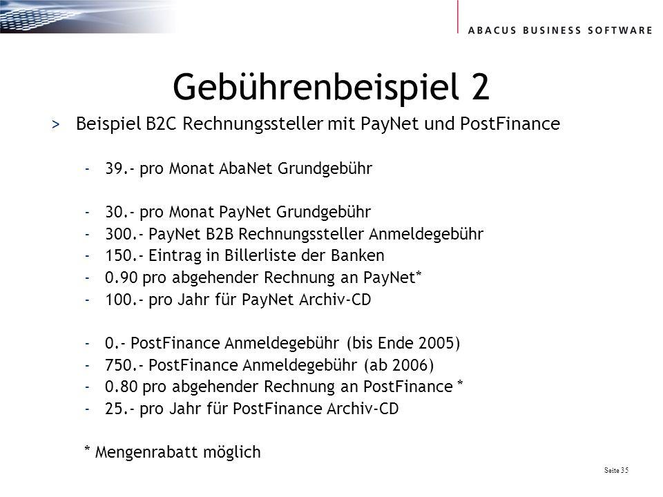 Seite 35 Gebührenbeispiel 2 >Beispiel B2C Rechnungssteller mit PayNet und PostFinance -39.- pro Monat AbaNet Grundgebühr -30.- pro Monat PayNet Grundgebühr -300.- PayNet B2B Rechnungssteller Anmeldegebühr -150.- Eintrag in Billerliste der Banken -0.90 pro abgehender Rechnung an PayNet* -100.- pro Jahr für PayNet Archiv-CD -0.- PostFinance Anmeldegebühr (bis Ende 2005) -750.- PostFinance Anmeldegebühr (ab 2006) -0.80 pro abgehender Rechnung an PostFinance * -25.- pro Jahr für PostFinance Archiv-CD * Mengenrabatt möglich