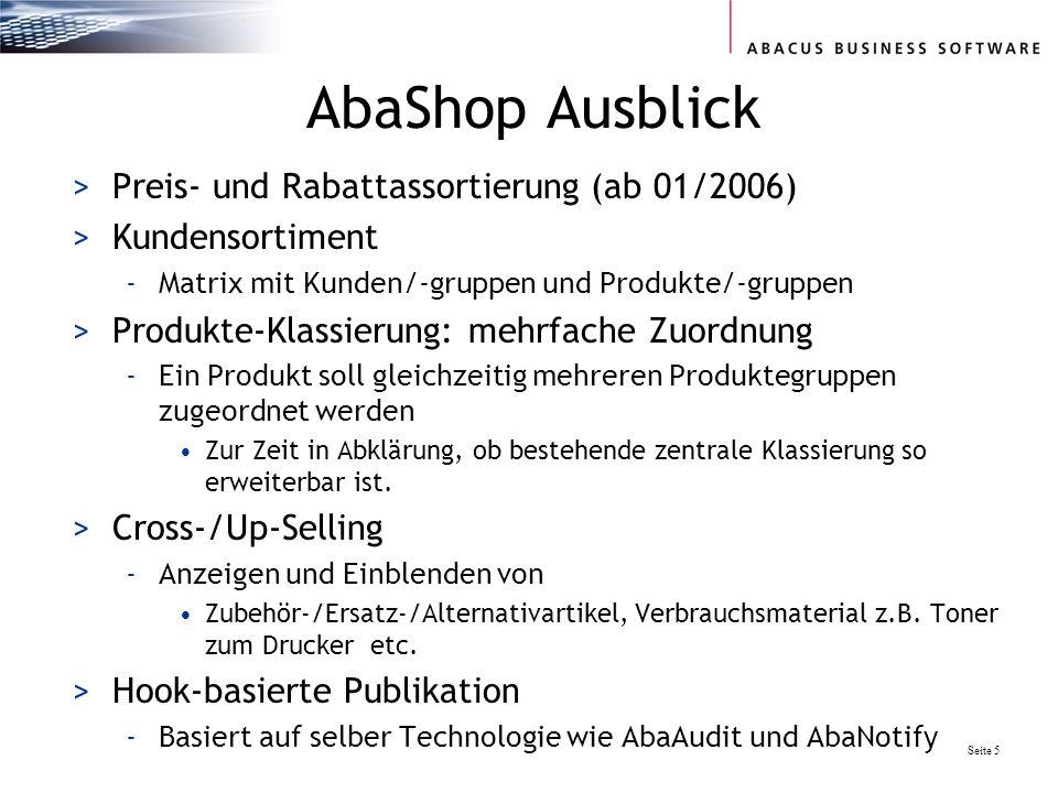 Seite 5 AbaShop Ausblick >Preis- und Rabattassortierung (ab 01/2006) >Kundensortiment -Matrix mit Kunden/-gruppen und Produkte/-gruppen >Produkte-Klassierung: mehrfache Zuordnung -Ein Produkt soll gleichzeitig mehreren Produktegruppen zugeordnet werden Zur Zeit in Abklärung, ob bestehende zentrale Klassierung so erweiterbar ist.