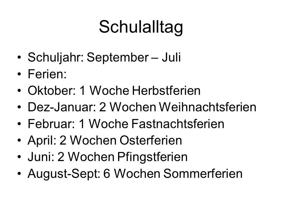 Schulalltag Schuljahr: September – Juli Ferien: Oktober: 1 Woche Herbstferien Dez-Januar: 2 Wochen Weihnachtsferien Februar: 1 Woche Fastnachtsferien