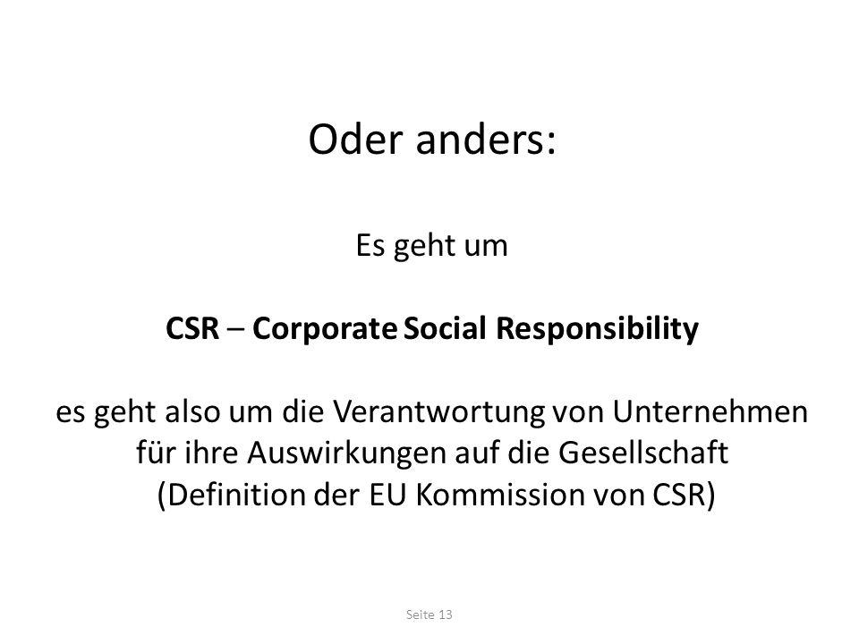 Oder anders: Es geht um CSR – Corporate Social Responsibility es geht also um die Verantwortung von Unternehmen für ihre Auswirkungen auf die Gesellschaft (Definition der EU Kommission von CSR) Seite 13