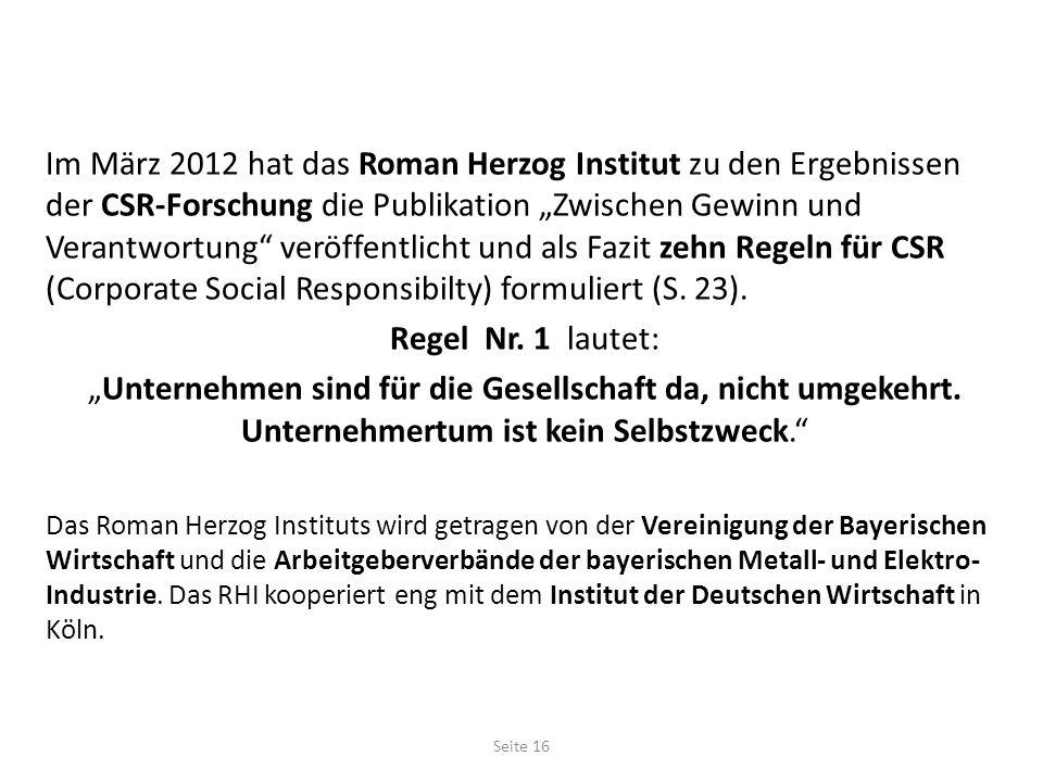 Im März 2012 hat das Roman Herzog Institut zu den Ergebnissen der CSR-Forschung die Publikation Zwischen Gewinn und Verantwortung veröffentlicht und als Fazit zehn Regeln für CSR (Corporate Social Responsibilty) formuliert (S.