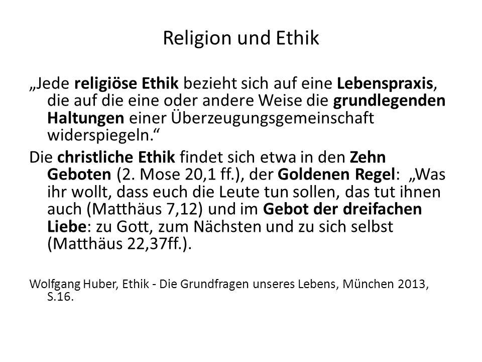 Religion und Ethik Jede religiöse Ethik bezieht sich auf eine Lebenspraxis, die auf die eine oder andere Weise die grundlegenden Haltungen einer Überzeugungsgemeinschaft widerspiegeln.