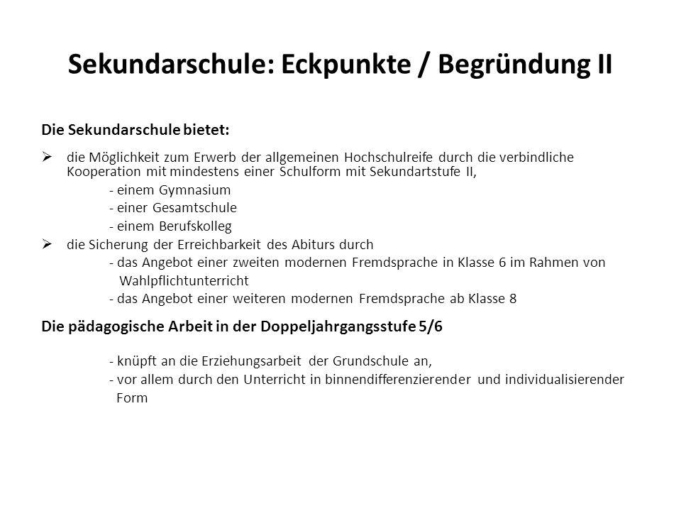 Sekundarschule: Eckpunkte / Begründung II Die Sekundarschule bietet: die Möglichkeit zum Erwerb der allgemeinen Hochschulreife durch die verbindliche