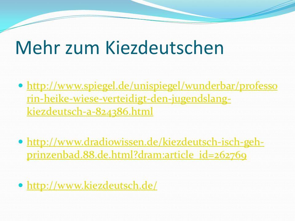 Mehr zum Kiezdeutschen http://www.spiegel.de/unispiegel/wunderbar/professo rin-heike-wiese-verteidigt-den-jugendslang- kiezdeutsch-a-824386.html http: