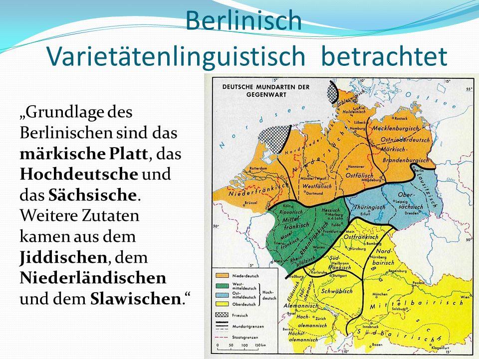 Berlinisch Varietätenlinguistisch betrachtet Grundlage des Berlinischen sind das märkische Platt, das Hochdeutsche und das Sächsische. Weitere Zutaten