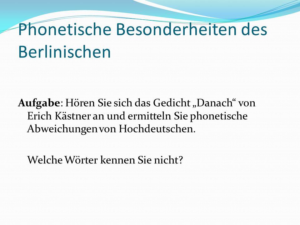 Einige phonetische Besonderheiten des Berlinischen [pf] > [p]/[f]Pferd> Fead Kopf > Kopp Apfel> Appl [ts]/[s] > [t]was, das > wat, dat [g] > [x]/[j]fragst > frachst Tag > Tach genau > jenau [a ı] > [e:]allein > alleen [a υ] >[o:]glauben > gloobn [x] >[k]ich > ick