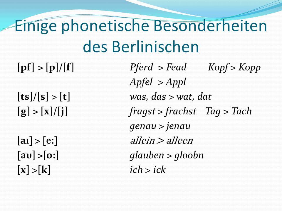 Einige phonetische Besonderheiten des Berlinischen [pf] > [p]/[f]Pferd> Fead Kopf > Kopp Apfel> Appl [ts]/[s] > [t]was, das > wat, dat [g] > [x]/[j]fr