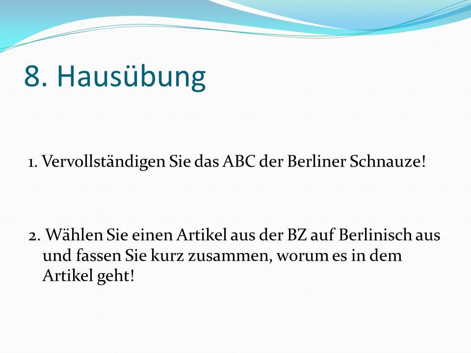 8. Hausübung 1. Vervollständigen Sie das ABC der Berliner Schnauze! 2. Wählen Sie einen Artikel aus der BZ auf Berlinisch aus und fassen Sie kurz zusa