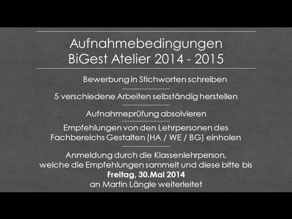 Aufnahmebedingungen BiGest Atelier 2014 - 2015 Empfehlungen von den Lehrpersonen des Fachbereichs Gestalten (HA / WE / BG) einholen 5 verschiedene Arb