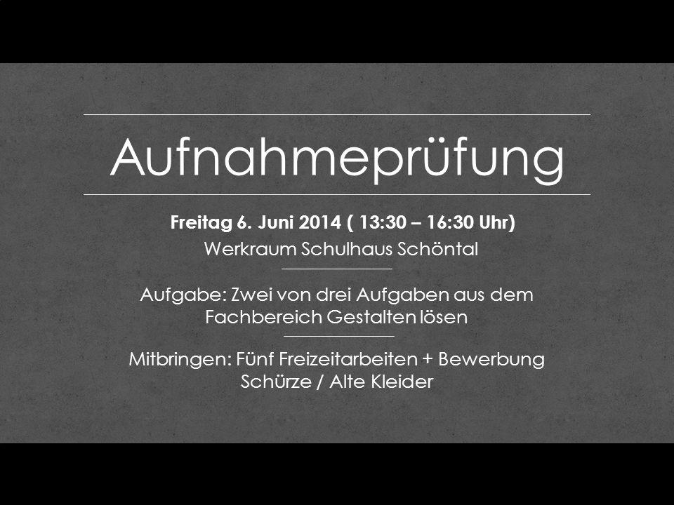 Aufnahmeprüfung Freitag 6. Juni 2014 ( 13:30 – 16:30 Uhr) Werkraum Schulhaus Schöntal Aufgabe: Zwei von drei Aufgaben aus dem Fachbereich Gestalten lö