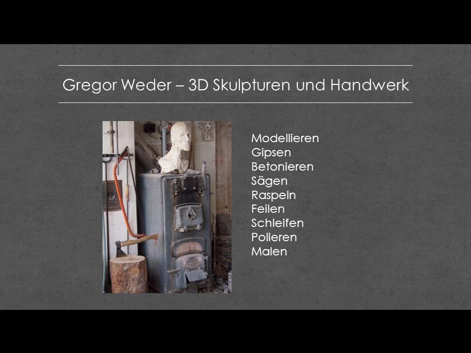 Gregor Weder – 3D Skulpturen und Handwerk Modellieren Gipsen Betonieren Sägen Raspeln Feilen Schleifen Polieren Malen