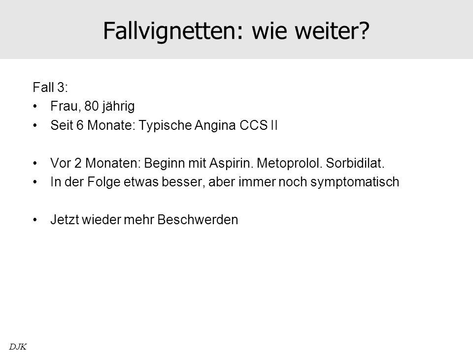 Fallvignetten: wie weiter? Fall 3: Frau, 80 jährig Seit 6 Monate: Typische Angina CCS II Vor 2 Monaten: Beginn mit Aspirin. Metoprolol. Sorbidilat. In