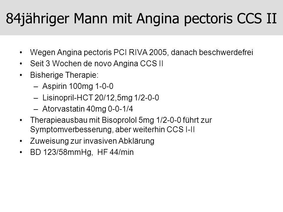 84jähriger Mann mit Angina pectoris CCS II Wegen Angina pectoris PCI RIVA 2005, danach beschwerdefrei Seit 3 Wochen de novo Angina CCS II Bisherige Th