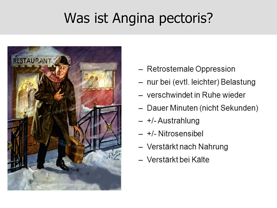 Was ist Angina pectoris? –Retrosternale Oppression –nur bei (evtl. leichter) Belastung –verschwindet in Ruhe wieder –Dauer Minuten (nicht Sekunden) –+